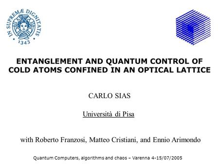 ENTANGLEMENT AND QUANTUM CONTROL OF COLD ATOMS CONFINED IN AN OPTICAL LATTICE CARLO SIAS Università di Pisa Quantum Computers, algorithms and chaos – Varenna.
