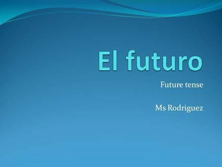 Future tense Ms Rodriguez