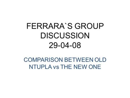 FERRARA`S GROUP DISCUSSION 29-04-08 COMPARISON BETWEEN OLD NTUPLA vs THE NEW ONE.
