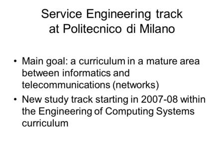 Service Engineering track at Politecnico di Milano Main goal: a curriculum in a mature area between informatics and telecommunications (networks) New study.