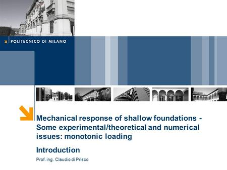 Mechanical response of shallow foundations - Some experimental/theoretical and numerical issues: monotonic loading Introduction Prof. ing. Claudio di Prisco.