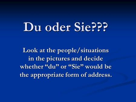 "Du oder Sie??? Look at the people/situations in the pictures and decide whether ""du"" or ""Sie"" would be the appropriate form of address."