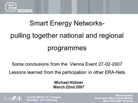 Abteilung für Energie und Umwelttechnologien Austrian Ministry for Transport, Innovation and Technology Michael Hübner Smart Grids- Mirror Group Meeting.
