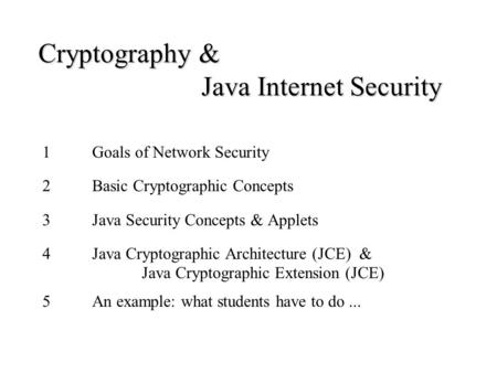 Cryptography & Java Internet Security 1Goals of Network Security 2Basic Cryptographic Concepts 3Java Security Concepts & Applets 4Java Cryptographic Architecture.
