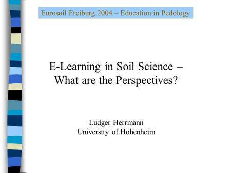 Eurosoil Freiburg 2004 – Education in Pedology E-Learning in Soil Science – What are the Perspectives? Ludger Herrmann University of Hohenheim.