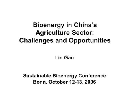Bioenergy in Chinas Agriculture Sector: Challenges and Opportunities Lin Gan Sustainable Bioenergy Conference Bonn, October 12-13, 2006.