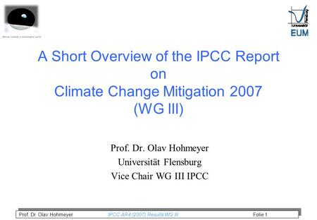 Prof. Dr. Olav Hohmeyer IPCC AR4 (2007) Results WG III Folie 1 A Short Overview of the IPCC Report on Climate Change Mitigation 2007 (WG III) Prof. Dr.