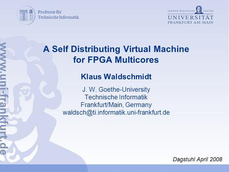 Professur für Technische Informatik A Self Distributing Virtual Machine for FPGA Multicores Klaus Waldschmidt J. W. Goethe-University Technische Informatik.