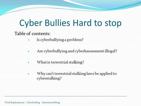 Cyber Bullies Hard to stop Table of contents: Is cyberbullying a problem? Are cyberbullying and cyberharassment illegal? What is terrestrial stalking?