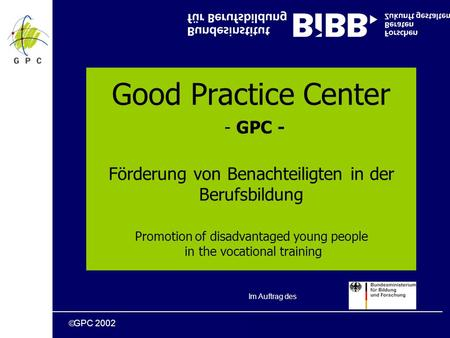 GPC 2002 Good Practice Center - GPC - Förderung von Benachteiligten in der Berufsbildung Promotion of disadvantaged young people in the vocational training.