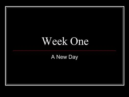 Week One A New Day.