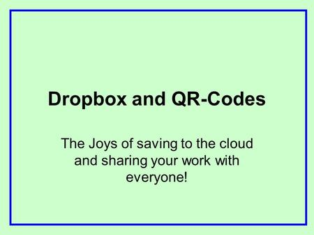 Dropbox and QR-Codes The Joys of saving to the cloud and sharing your work with everyone!