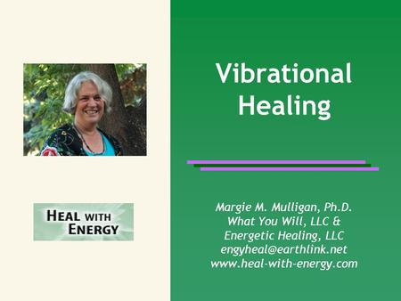 Vibrational Healing Margie M. Mulligan, Ph.D. What You Will, LLC &
