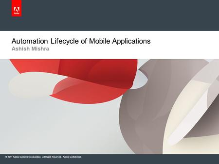 © 2011 Adobe Systems Incorporated. All Rights Reserved. Adobe Confidential. Ashish Mishra Automation Lifecycle of Mobile Applications.
