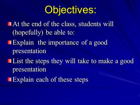 Objectives: At the end of the class, students will (hopefully) be able to: Explain the importance of a good presentation List the steps they will take.