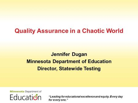 Quality Assurance in a Chaotic World Jennifer Dugan Minnesota Department of Education Director, Statewide Testing Leading for educational excellence and.