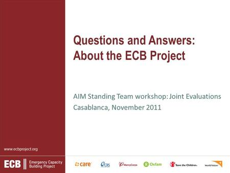 Www.ecbproject.org Questions and Answers: About the ECB Project AIM Standing Team workshop: Joint Evaluations Casablanca, November 2011.