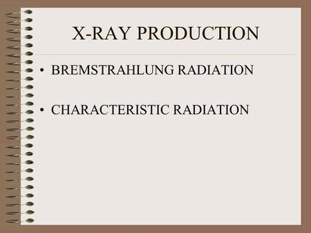 X-RAY PRODUCTION BREMSTRAHLUNG RADIATION CHARACTERISTIC RADIATION.