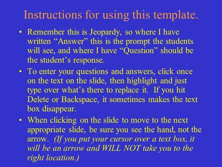 Instructions for using this template. Remember this is Jeopardy, so where I have written Answer this is the prompt the students will see, and where I.