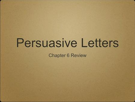 Persuasive Letters Chapter 6 Review. Persuasion Is the ability to make people think or do what you would like them to think or do.
