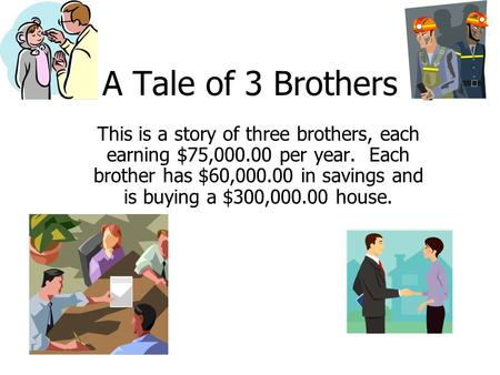 A Tale of 3 Brothers This is a story of three brothers, each earning $75,000.00 per year. Each brother has $60,000.00 in savings and is buying a $300,000.00.