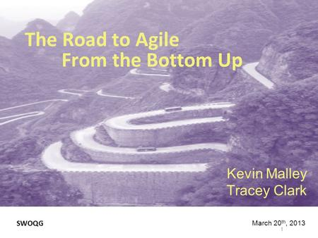 The Road to Agile From the Bottom Up Kevin Malley Tracey Clark 1 March 20 th, 2013 SWOQG.