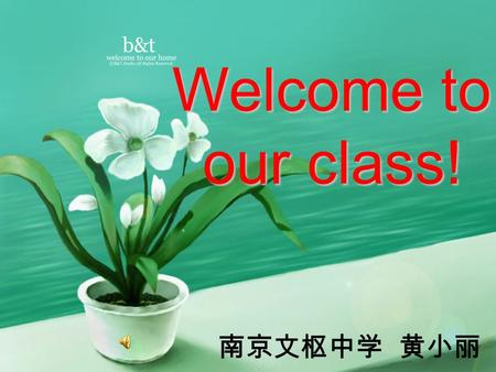 Welcome to our class! 南京文枢中学 黄小丽.