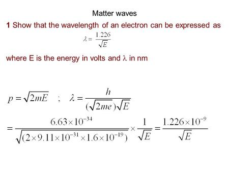 Matter waves 1 Show that the wavelength of an electron can be expressed as where E is the energy in volts and  in nm.