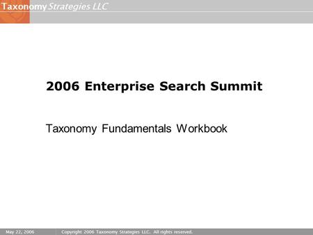 Strategies LLCTaxonomy May 22, 2006Copyright 2006 Taxonomy Strategies LLC. All rights reserved. 2006 Enterprise Search Summit Taxonomy Fundamentals Workbook.