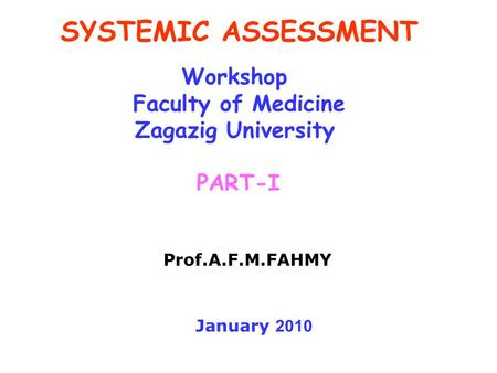 SYSTEMIC ASSESSMENT Workshop Faculty of Medicine Zagazig University PART-I Prof.A.F.M.FAHMY January 2010.