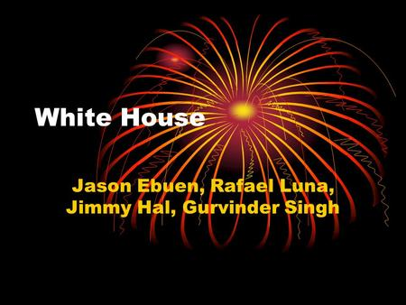 White House Jason Ebuen, Rafael Luna, Jimmy Hal, Gurvinder Singh.
