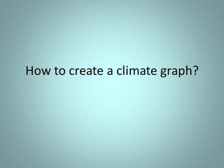 How to create a climate graph?. Step One: Draw on three axis.