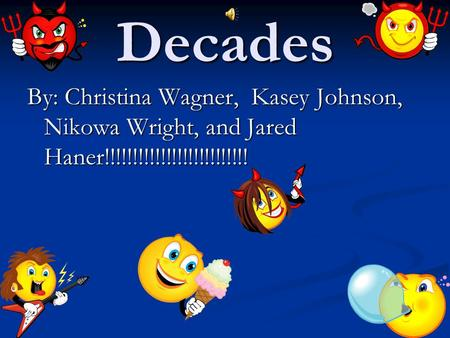 Decades By: Christina Wagner, Kasey Johnson, Nikowa Wright, and Jared Haner!!!!!!!!!!!!!!!!!!!!!!!!!!