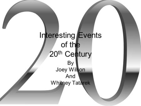 Interesting Events of the 20 th Century By Joey Wilson And Whitney Tatarek.