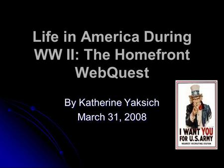 Life in America During WW II: The Homefront WebQuest By Katherine Yaksich March 31, 2008.