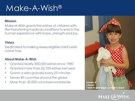 Lauren, 4 cancer I wish to give back comfort & hope Make-A-Wish ® Mission Make-A-Wish grants the wishes of children with life-threatening medical conditions.