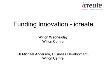 Funding Innovation - icreate Wilton Wednesday Wilton Centre Dr Michael Anderson, Business Development, Wilton Centre.