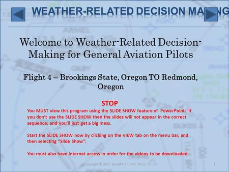 Welcome to Weather-Related Decision- Making for General Aviation Pilots Flight 4 – Brookings State, Oregon TO Redmond, Oregon 1Copyright © 2012 David R.
