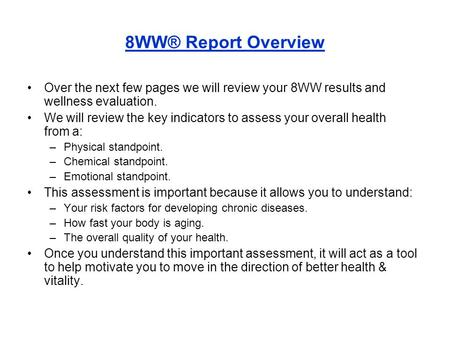 8WW® Report Overview Over the next few pages we will review your 8WW results and wellness evaluation. We will review the key indicators to assess your.
