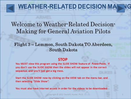Welcome to Weather-Related Decision- Making for General Aviation Pilots Flight 3 – Lemmon, South Dakota TO Aberdeen, South Dakota 1Copyright © 2012 David.