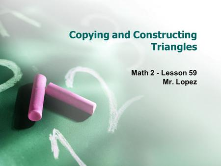 Copying and Constructing Triangles Math 2 - Lesson 59 Mr. Lopez.