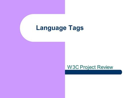 Language Tags W3C Project Review. Presenter and Agenda Addison Phillips Internationalization Architect, Yahoo! Co-Editor, Language Tag Registry Update.