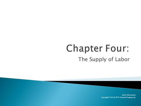 The Supply of Labor Labor Economics Copyright © 2011 by W.W. Norton & Company, Inc.