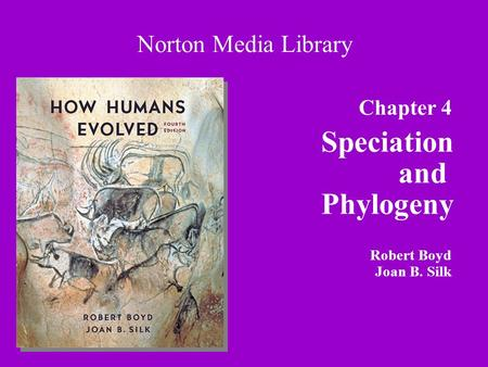 Chapter 4 Speciation and Phylogeny Norton Media Library Robert Boyd Joan B. Silk.