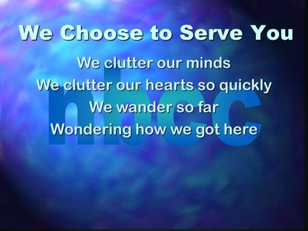 We Choose to Serve You We clutter our minds We clutter our hearts so quickly We wander so far Wondering how we got here.
