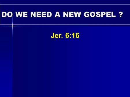 DO WE NEED A NEW GOSPEL ? Jer. 6:16