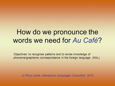 How do we pronounce the words we need for Au Café? Jo Rhys-Jones, Hampshire Languages Consultant, 2010 Objectives: to recognise patterns and to revise.