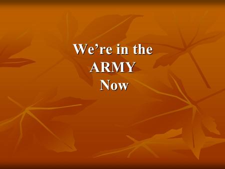 We're in the ARMY Now We're in the ARMY Now.