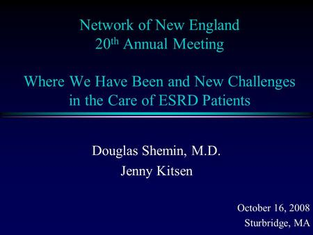 Network of New England 20 th Annual Meeting Where We Have Been and New Challenges in the Care of ESRD <strong>Patients</strong> Douglas Shemin, M.D. Jenny Kitsen October.