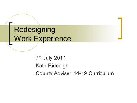 Redesigning Work Experience 7 th July 2011 Kath Ridealgh County Adviser 14-19 Curriculum.